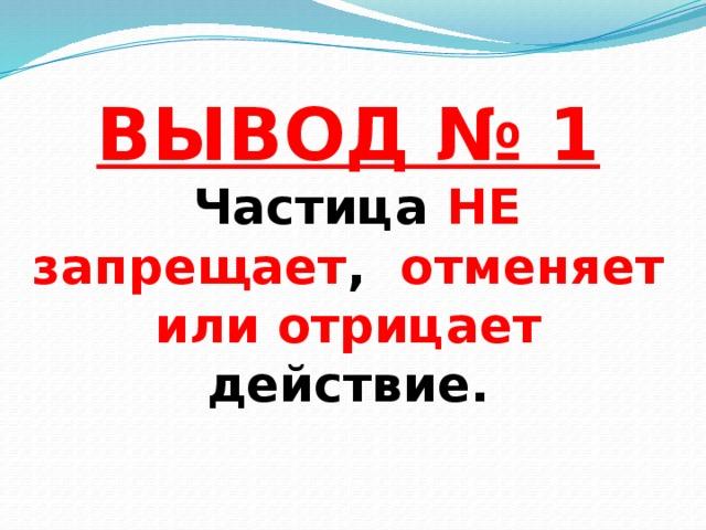 ВЫВОД № 1  Частица НЕ  запрещает , отменяет или отрицает действие.