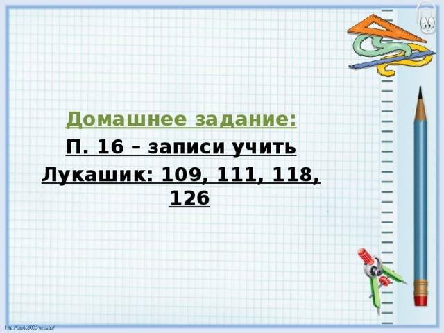 Домашнее задание: П. 16 – записи учить Лукашик: 109, 111, 118, 126