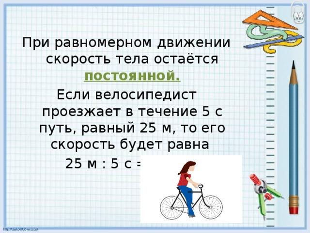 При равномерном движении скорость тела остаётся постоянной. Если велосипедист проезжает в течение 5 с путь, равный 25 м, то его скорость будет равна 25 м : 5 с = 5 м/с