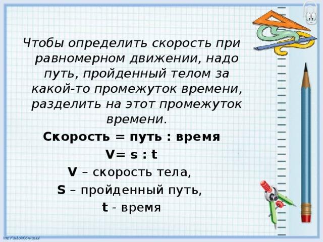Чтобы определить скорость при равномерном движении, надо путь, пройденный телом за какой-то промежуток времени, разделить на этот промежуток времени. Скорость = путь : время V= s : t V – скорость тела, S – пройденный путь, t - время