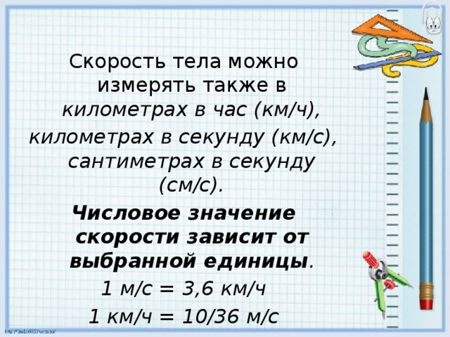 Скорость тела можно измерять также в километрах в час (км/ч), километрах в секунду (км/с), сантиметрах в секунду (см/с). Числовое значение скорости зависит от выбранной единицы . 1 м/с = 3,6 км/ч 1 км/ч = 10/36 м/с