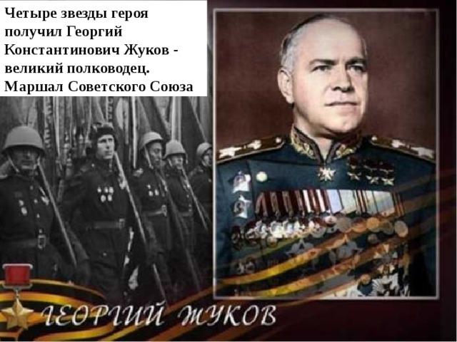 Четыре звезды героя получил  Георгий Константинович Жуков  - великий полководец. Маршал Советского Союза