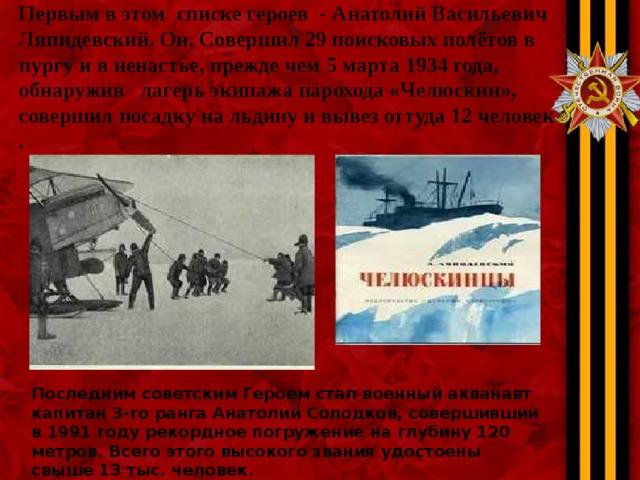 Первым в этом списке героев - Анатолий Васильевич Ляпидевский. Он. Совершил 29 поисковых полётов в пургу и в ненастье, прежде чем 5 марта 1934 года, обнаружив лагерь экипажапарохода «Челюскин», совершил посадку на льдину и вывез оттуда 12 человек .   Последним советским Героем стал военный акванавт капитан 3-го ранга Анатолий Солодков, совершивший в 1991 году рекордное погружение на глубину 120 метров. Всего этого высокого звания удостоены свыше 13 тыс. человек.