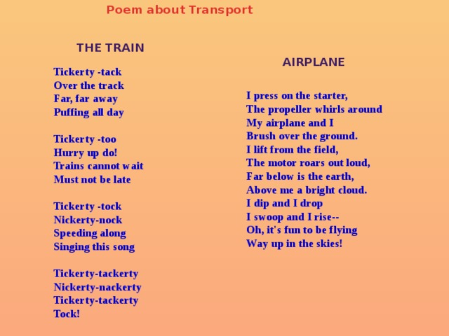 Poem about Transport   Tickerty -tack  Over the track  Far, far away  Puffing all day   Tickerty -too  Hurry up do!  Trains cannot wait  Must not be late   Tickerty -tock  Nickerty-nock  Speeding along  Singing this song   Tickerty-tackerty  Nickerty-nackerty  Tickerty-tackerty  Tock! THE TRAIN    I press on the starter,  The propeller whirls around  My airplane and I  Brush over the ground.  I lift from the field,  The motor roars out loud,  Far below is the earth,  Above me a bright cloud.  I dip and I drop  I swoop and I rise--  Oh, it's fun to be flying Way up in the skies!  AIRPLANE