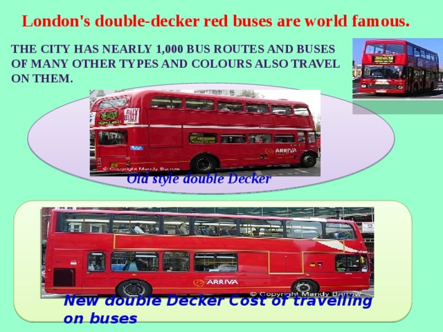 London's double-decker red buses are world famous. The city has nearly 1,000 bus routes and buses of many other types and colours also travel on them. Old style double Decker New double Decker Cost of travelling on buses