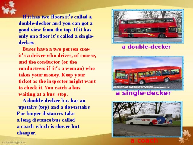 If it has two floors it ' s called a  double-decker and you can get a  good view from the top. If it has  only one floor it ' s called a single-  decker.  Buses have a two person crew  it ' s a driver who drives, of course,  and the conductor (or the  conductress if it ' s a woman) who  takes your money. Keep your  ticket as the inspector might want  to check it. You catch a bus  waiting at a bus stop.  A double-decker bus has an  upstairs (top) and a downstairs For longer distances take a long distance bus called a coach which is slower but cheaper. a double-decker a single-decker a coach