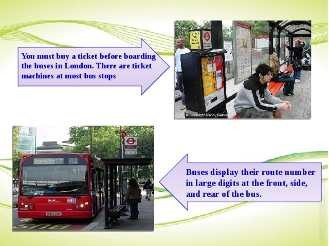You must buy a ticket before boarding the buses in London. There are ticket machines at most bus stops Buses display their route number in large digits at the front, side, and rear of the bus.