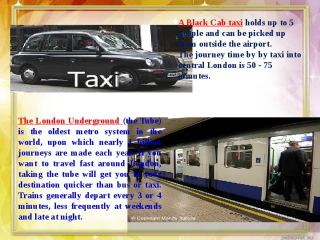 A Black Cab taxi holds up to 5 people and can be picked up from outside the airport. The journey time by by taxi into central London is 50 - 75 minutes. The London Underground (the Tube) is the oldest metro system in the world, upon which nearly 1 billion journeys are made each year. If you want to travel fast around London, taking the tube will get you to your destination quicker than bus or taxi. Trains generally depart every 3 or 4 minutes, less frequently at weekends and late at night.