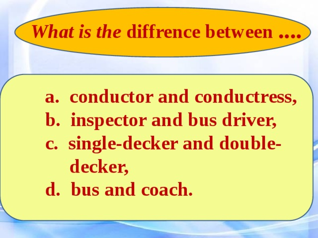 What is the diffrence between ....   a. conductor and conductress,  b. inspector and bus driver,  c. single-decker and double-  decker,  d. bus and coach.