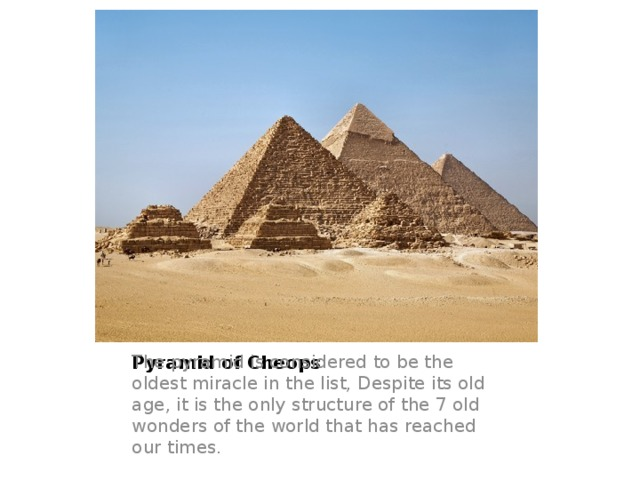 Pyramid of Cheops The pyramid is considered to be the oldest miracle in the list, Despite its old age, it is the only structure of the 7 old wonders of the world that has reached our times.
