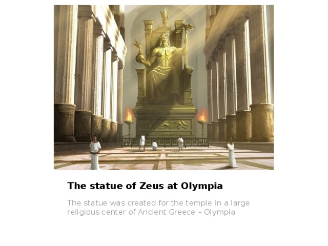 The statue of Zeus at Olympia The statue was created for the temple in a large religious center of Ancient Greece – Olympia