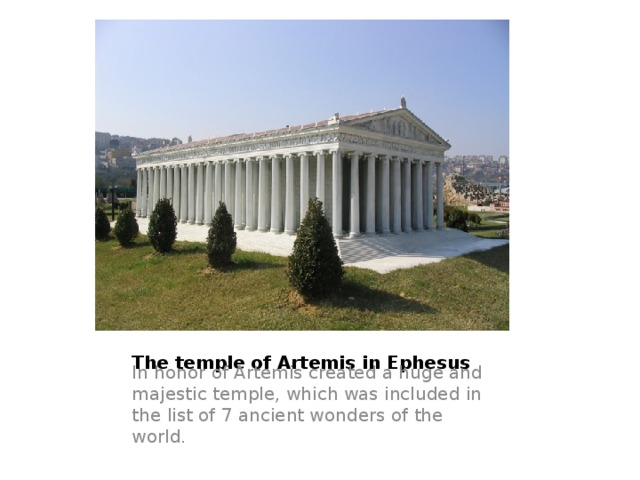 The temple of Artemis in Ephesus In honor of Artemis created a huge and majestic temple, which was included in the list of 7 ancient wonders of the world.
