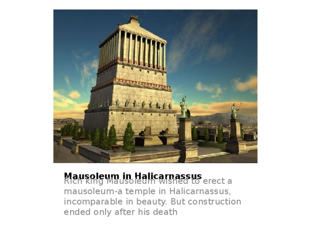 Mausoleum in Halicarnassus Rich king Mausoleum wished to erect a mausoleum-a temple in Halicarnassus, incomparable in beauty. But construction ended only after his death