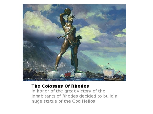 The Colossus Of Rhodes In honor of the great victory of the inhabitants of Rhodes decided to build a huge statue of the God Helios