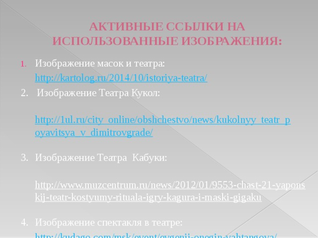АКТИВНЫЕ ССЫЛКИ НА ИСПОЛЬЗОВАННЫЕ ИЗОБРАЖЕНИЯ:   Изображение масок и театра:  http://kartolog.ru/2014/10/istoriya-teatra/  2. Изображение Театра Кукол:  http://1ul.ru/city_online/obshchestvo/news/kukolnyy_teatr_poyavitsya_v_dimitrovgrade/  3.  Изображение Театра Кабуки:  http://www.muzcentrum.ru/news/2012/01/9553-chast-21-yaponskij-teatr-kostyumy-rituala-igry-kagura-i-maski-gigaku  4.  Изображение спектакля в театре:  http://kudago.com/msk/event/evgenij-onegin-vahtangova/