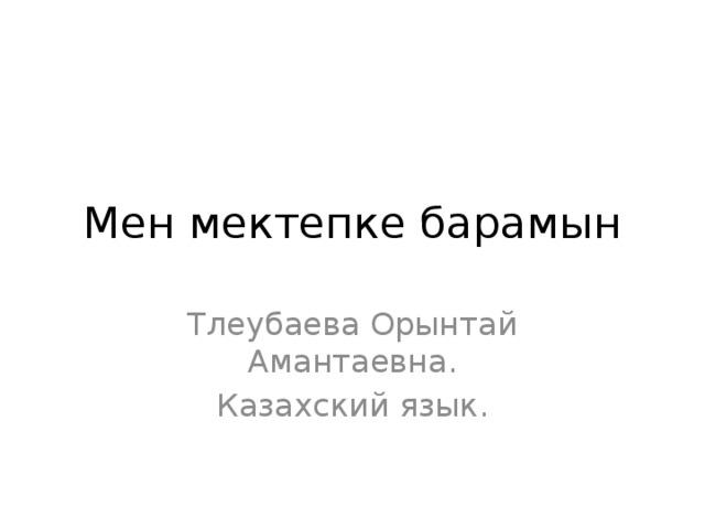 Мен мектепке барамын Тлеубаева Орынтай Амантаевна. Казахский язык.
