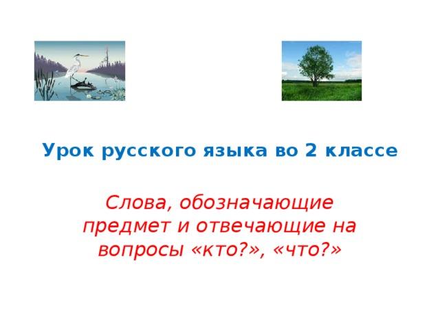 Урок русского языка во 2 классе Слова, обозначающие предмет и отвечающие на вопросы «кто?», «что?»