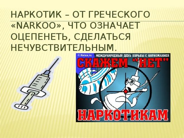 НАРКОТИК – от греческого «narkoo», что означает оцепенеть, сделаться нечувствительным.