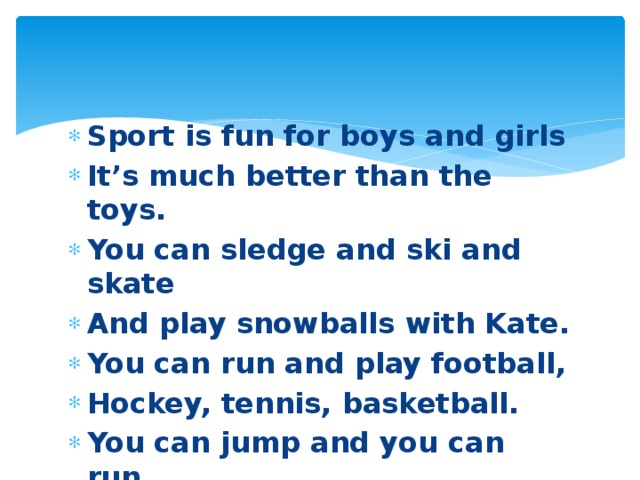 Sport is fun for boys and girls It's much better than the toys. You can sledge and ski and skate And play snowballs with Kate. You can run and play football, Hockey, tennis, basketball. You can jump and you can run, You can have a lot of fun.