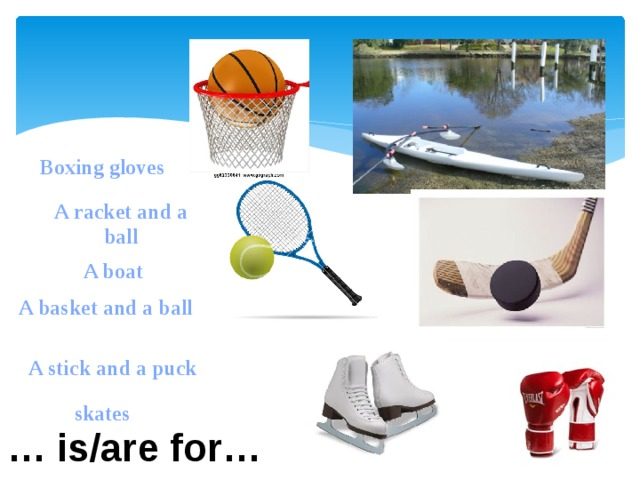 Boxing gloves A racket and a ball A boat A basket and a ball A stick and a puck skates … is/are for…