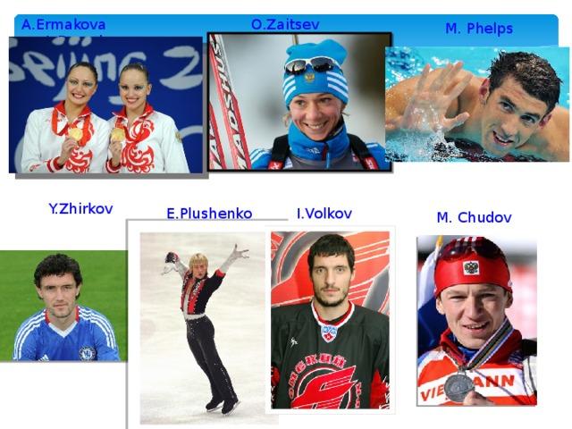 A.Ermakova  A.Davydova O.Zaitseva M. Phelps Y.Zhirkov E.Plushenko I.Volkov M. Chudov