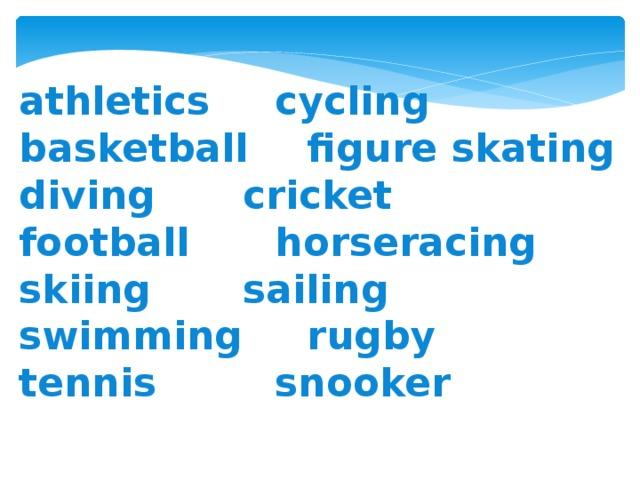 athletics    cycling basketball   figure skating diving    cricket football    horseracing skiing    sailing swimming   rugby tennis      snooker