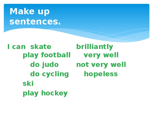 Make up sentences.   I can  skate    brilliantly     play football   very well   do judo    not very well   do cycling   hopeless    ski    play hockey