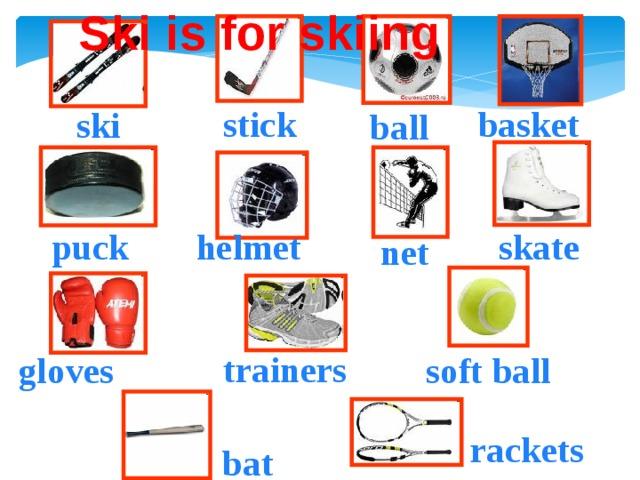 Ski is for skiing basket stick ski ball puck helmet skate net trainers soft ball gloves rackets bat