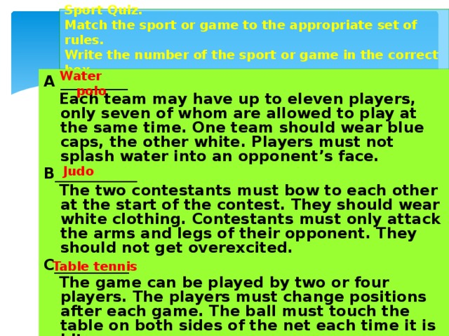 Sport Quiz.  Match the sport or game to the appropriate set of rules.  Write the number of the sport or game in the correct box. Water polo A _________  Each team may have up to eleven players, only seven of whom are allowed to play at the same time. One team should wear blue caps, the other white. Players must not splash water into an opponent's face. B___________  The two contestants must bow to each other at the start of the contest. They should wear white clothing. Contestants must only attack the arms and legs of their opponent. They should not get overexcited. C__________  The game can be played by two or four players. The players must change positions after each game. The ball must touch the table on both sides of the net each time it is hit. Judo Table tennis