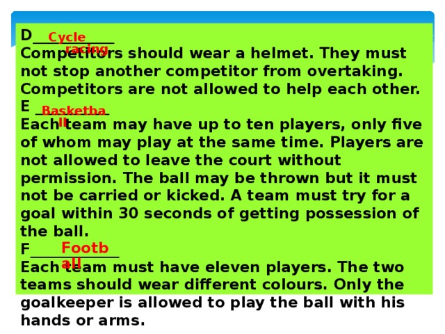 D___________ Competitors should wear a helmet. They must not stop another competitor from overtaking. Competitors are not allowed to help each other. E __________ Each team may have up to ten players, only five of whom may play at the same time. Players are not allowed to leave the court without permission. The ball may be thrown but it must not be carried or kicked. A team must try for a goal within 30 seconds of getting possession of the ball. F____________ Each team must have eleven players. The two teams should wear different colours. Only the goalkeeper is allowed to play the ball with his hands or arms. Cycle racing Basketball   Football
