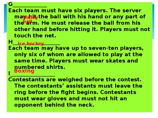 G_____________ Each team must have six players. The server may hit the ball with his hand or any part of the arm. He must release the ball from his other hand before hitting it. Players must not touch the net. H__________________ Each team may have up to seven-ten players, only six of whom are allowed to play at the same time. Players must wear skates and numbered shirts. I_________________ Contestants are weighed before the contest. The contestants' assistants must leave the ring before the fight begins. Contestants must wear gloves and must not hit an opponent behind the neck.   Volleyball  Ice hockey Boxing