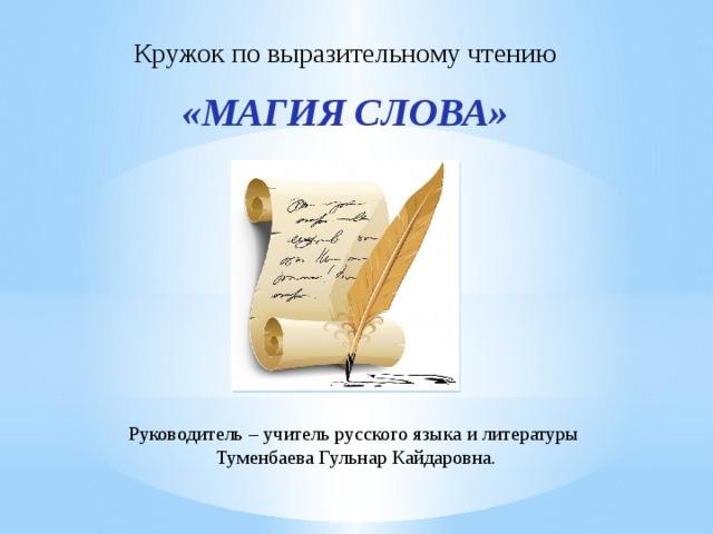 Кружок по выразительному чтению «Магия слова» Руководитель – учитель русского языка и литературы Туменбаева Гульнар Кайдаровна.