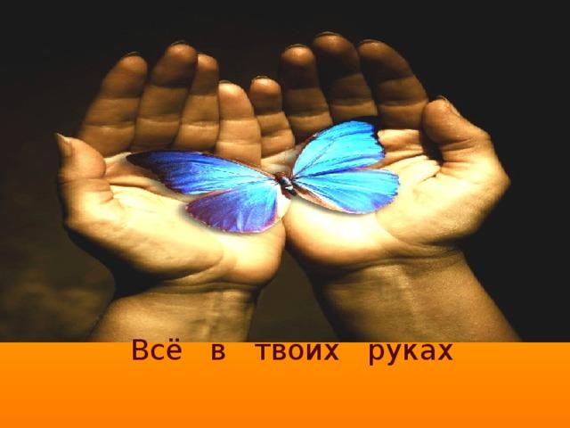 Всё в твоих руках
