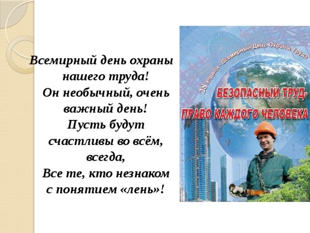 Всемирный день охраны нашего труда!  Он необычный, очень важный день!  Пусть будут счастливы во всём, всегда,  Все те, кто незнаком с понятием «лень»!