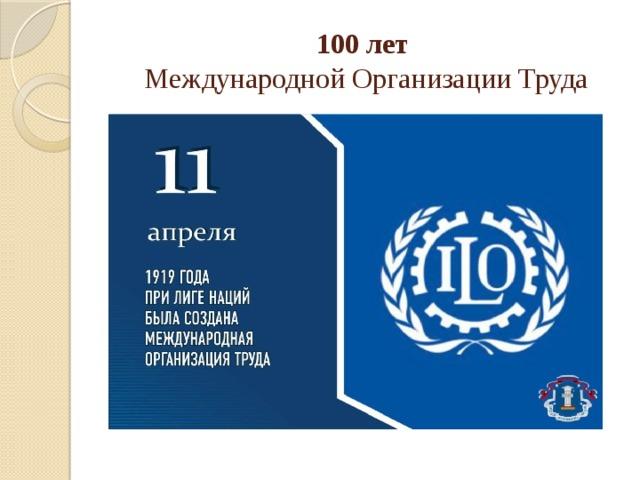 100 лет  Международной Организации Труда