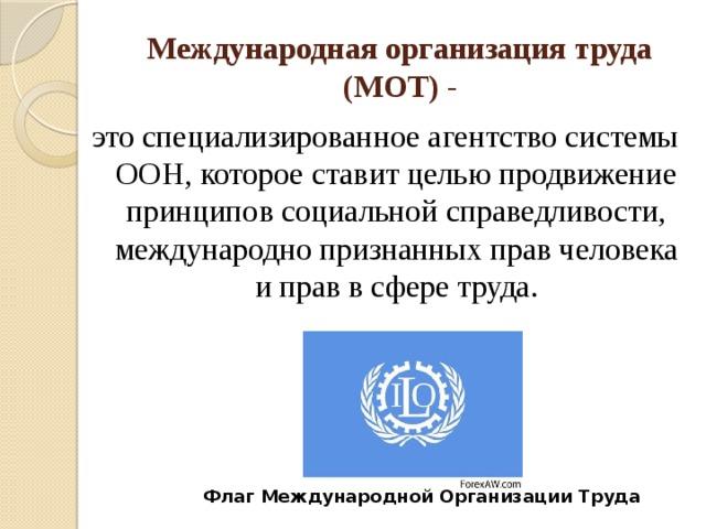 Международная организация труда (МОТ) - это специализированное агентство системы ООН, которое ставит целью продвижение принципов социальной справедливости, международно признанных прав человека и прав в сфере труда. Флаг Международной Организации Труда