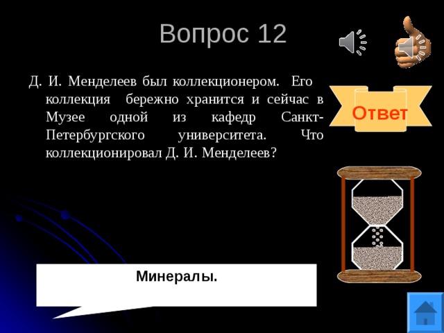 Вопрос 12 Д. И. Менделеев был коллекционером. Его коллекция бережно хранится и сейчас в Музее одной из кафедр Санкт-Петербургского университета. Что коллекционировал Д. И. Менделеев? Ответ Минералы.