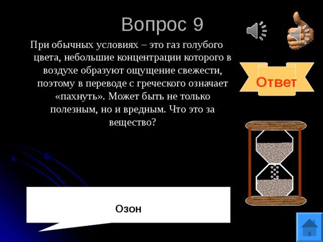Вопрос 9 При обычных условиях – это газ голубого цвета, небольшие концентрации которого в воздухе образуют ощущение свежести, поэтому в переводе с греческого означает «пахнуть». Может быть не только полезным, но и вредным. Что это за вещество? Ответ Озон