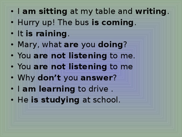 I  am sitting  at my table and  writing . Hurry up! The bus  is coming . It  is raining . Mary, what  are  you  doing ? You  are not listening  to me. You  are not listening  to me Why  don't  you  answer ? I  am learning  to drive . He  is studying  at school.