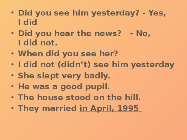 Did you see him yesterday? - Yes, I did Did you hear the news?  - No, I did not. When did you see her? I did not (didn't) see him yesterday She slept very badly. He was a good pupil. The house stood on the hill. They married  in April, 1995