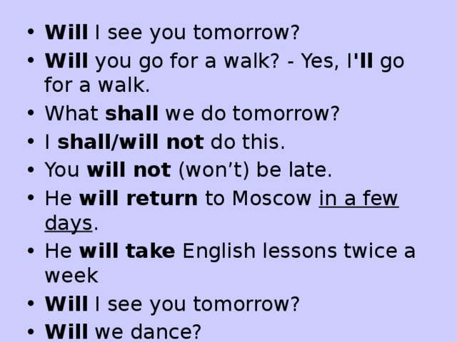 Will  I see you tomorrow? Will  you go for a walk? - Yes, I 'll  go for a walk. What  shall  we do tomorrow? I  shall/will not  do this. You  will not  (won't) be late. He  will return  to Moscow  in a few days