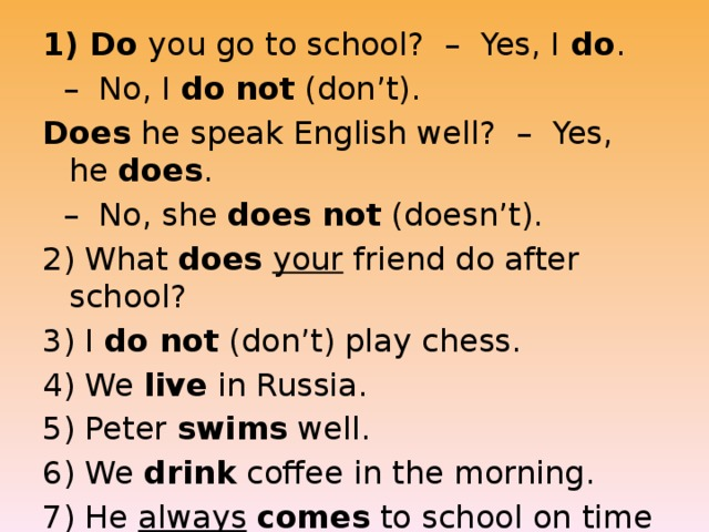 1) Do  you go to school?  –  Yes, I  do .   –  No, I  do   not  (don't). Does  he speak English well?  –  Yes, he  does .   –  No, she  does   not  (doesn't). 2) What  does   your  friend do after school? 3) I  do not  (don't) play chess. 4) We  live  in Russia. 5) Peter  swims  well. 6) We  drink  coffee in the morning. 7) He  always   comes  to school on time