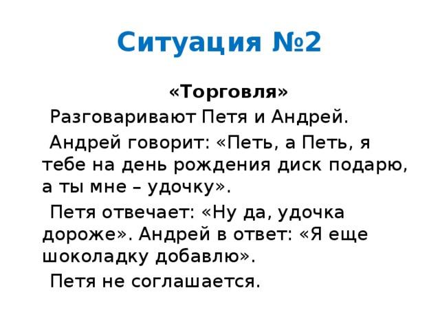 Ситуация №2  «Торговля»  Разговаривают Петя и Андрей.  Андрей говорит: «Петь, а Петь, я тебе на день рождения диск подарю, а ты мне – удочку».  Петя отвечает: «Ну да, удочка дороже». Андрей в ответ: «Я еще шоколадку добавлю».  Петя не соглашается.