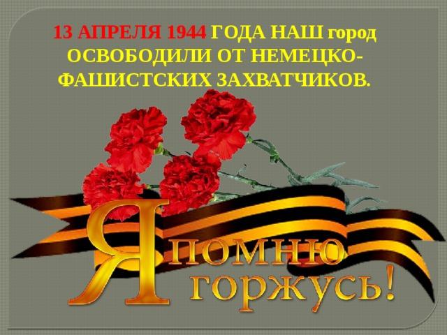 13 АПРЕЛЯ 1944 ГОДА НАШ город ОСВОБОДИЛИ ОТ НЕМЕЦКО-ФАШИСТСКИХ ЗАХВАТЧИКОВ.