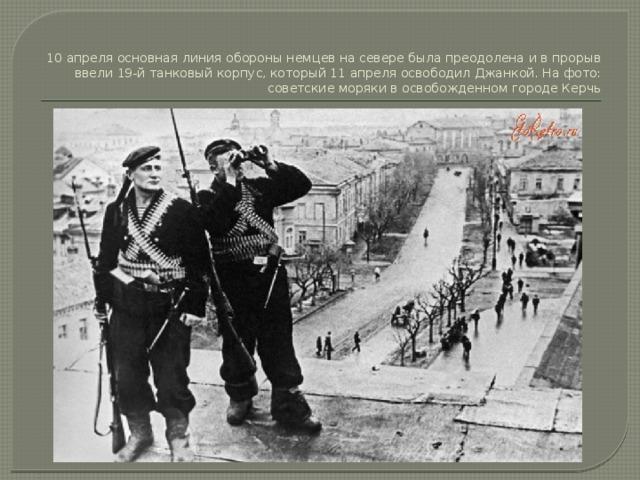 10 апреля основная линия обороны немцев на севере была преодолена и в прорыв ввели 19-й танковый корпус, который 11 апреля освободил Джанкой. На фото: советские моряки в освобожденном городе Керчь