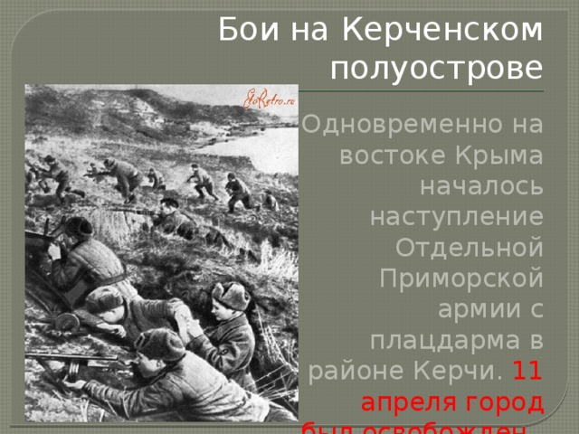Бои на Керченском полуострове Одновременно на востоке Крыма началось наступление Отдельной Приморской армии с плацдарма в районе Керчи. 11 апреля город был освобожден .