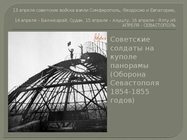 13 апреля советские войска взяли Симферополь, Феодосию и Евпаторию,  14 апреля – Бахчисарай, Судак, 15 апреля – Алушту, 16 апреля – Ялту и9 АПРЕЛЯ - СЕВАСТОПОЛЬ Советские солдаты на куполе панорамы (Оборона Севастополя 1854-1855 годов)