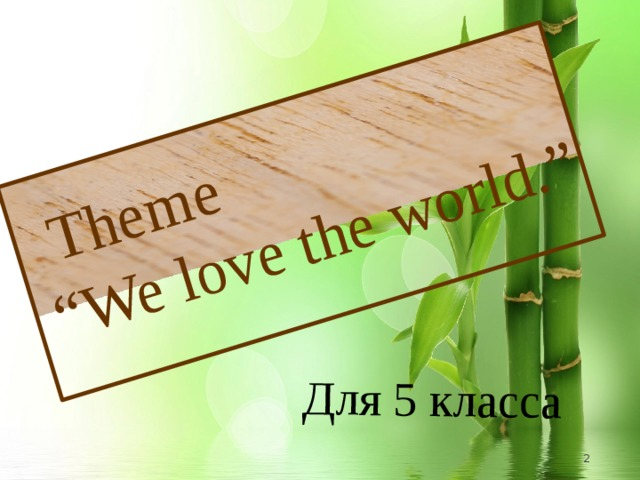 "Для 5 класса  Theme "" We love the world."""