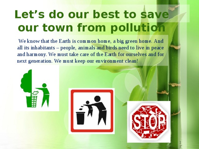 Let's do our best to save our town from pollution  We know that the Earth is common home, a big green home. And all its inhabitants – people, animals and birds need to live in peace and harmony. We must take care of the Earth for ourselves and for next generation. We must keep our environment clean!  8 8