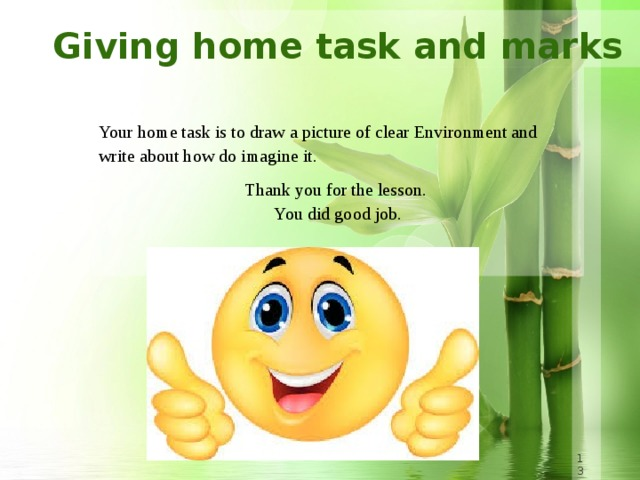 Giving home task and marks  Your home task is to draw a picture of clear Environment and write about how do imagine it.  Thank you for the lesson.  You did good job.  8 8